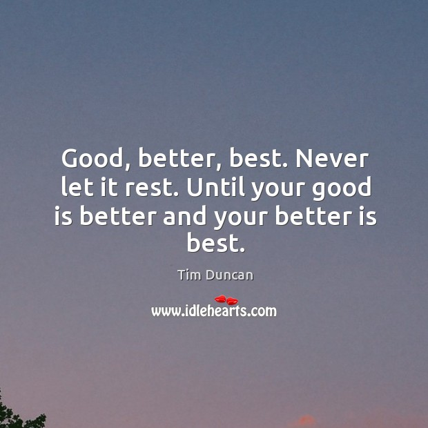 Good, better, best. Never let it rest. Until your good is better and your better is best. Tim Duncan Picture Quote