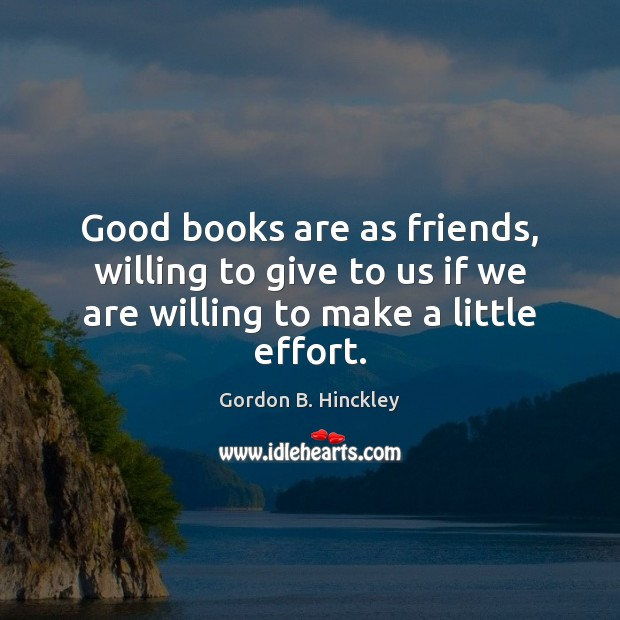 Good books are as friends, willing to give to us if we Books Quotes Image