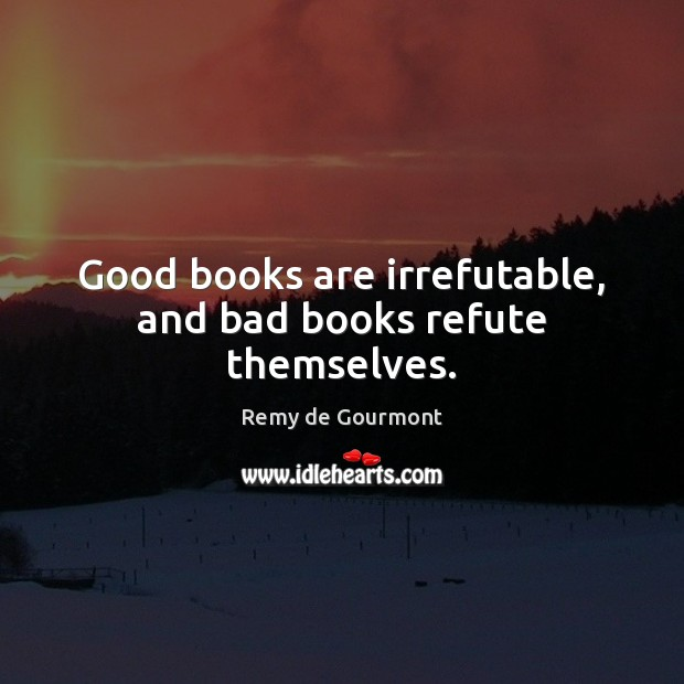 Good books are irrefutable, and bad books refute themselves. Image