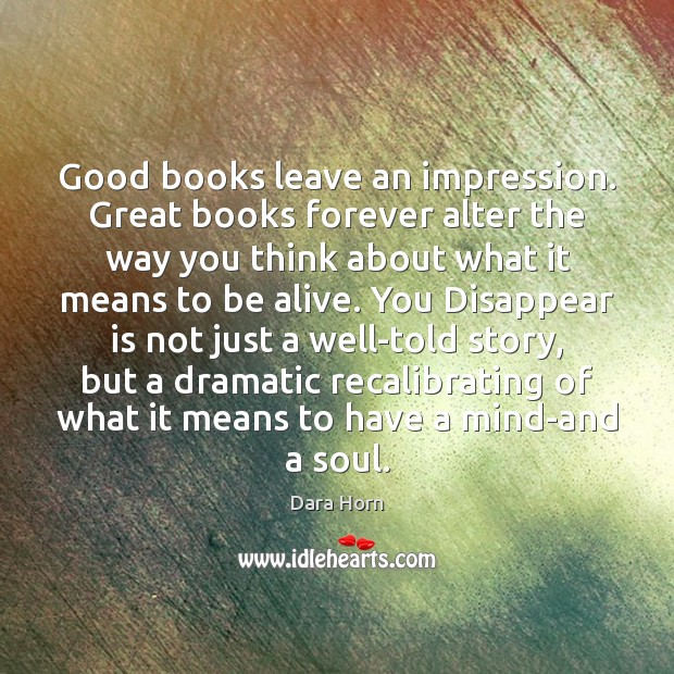 Good books leave an impression. Great books forever alter the way you Dara Horn Picture Quote