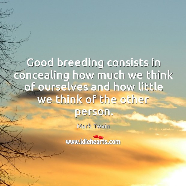 Good breeding consists in concealing how much we think of ourselves and how little we think of the other person. Image