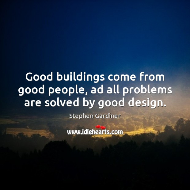 Good buildings come from good people, ad all problems are solved by good design. Stephen Gardiner Picture Quote