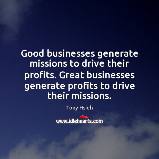 Good businesses generate missions to drive their profits. Great businesses generate profits Tony Hsieh Picture Quote
