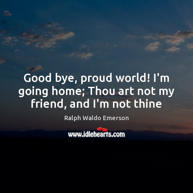 Image, Good bye, proud world! I'm going home; Thou art not my friend, and I'm not thine