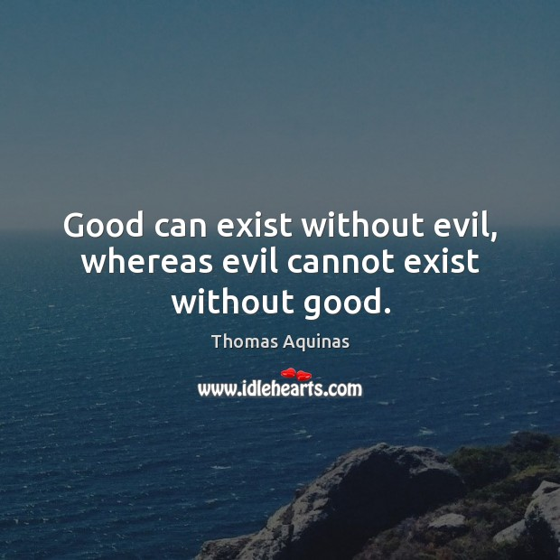 Image, Good can exist without evil, whereas evil cannot exist without good.