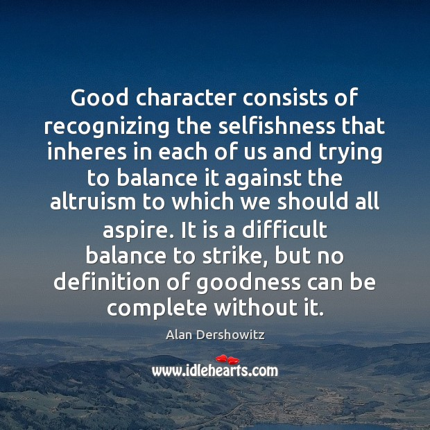 Good character consists of recognizing the selfishness that inheres in each of Good Character Quotes Image