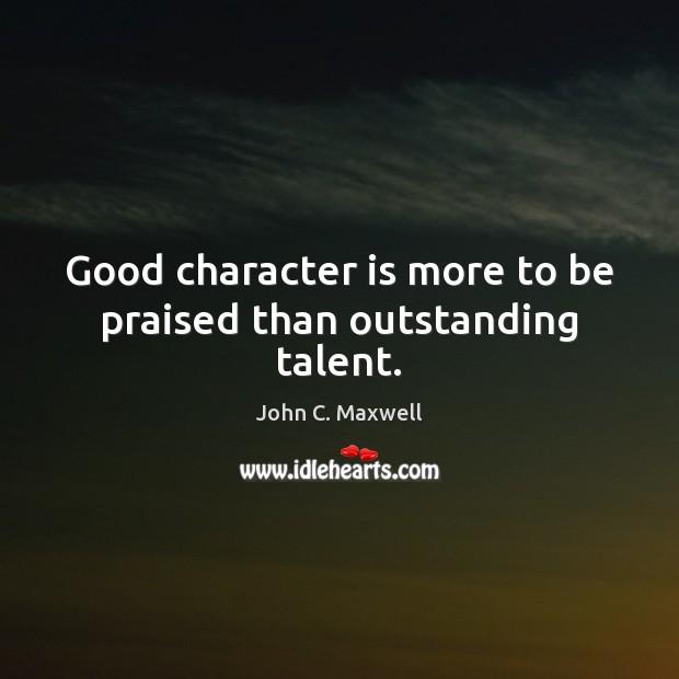 Good character is more to be praised than outstanding talent. Good Character Quotes Image