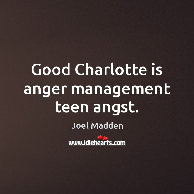 Good Charlotte is anger management teen angst. Joel Madden Picture Quote