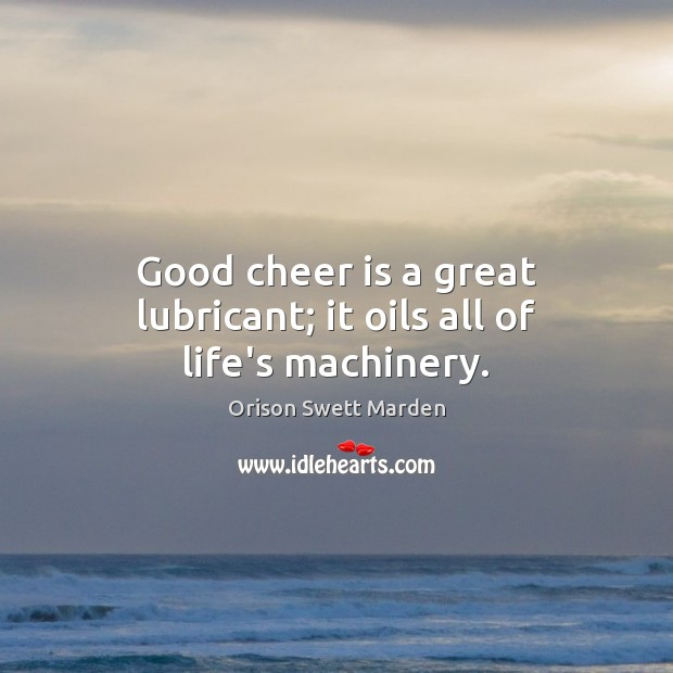 Good cheer is a great lubricant; it oils all of life's machinery. Orison Swett Marden Picture Quote