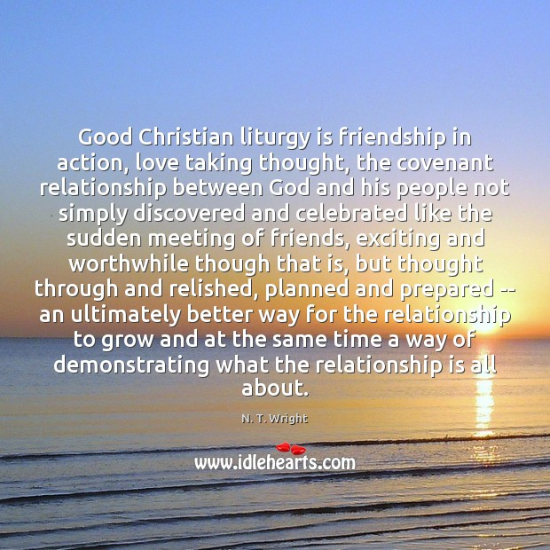 Good Christian liturgy is friendship in action, love taking thought, the covenant Image