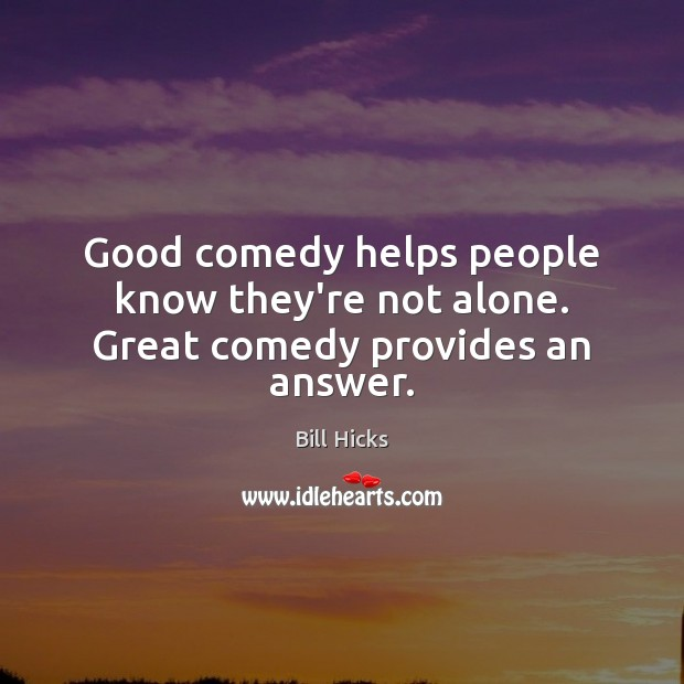 Good comedy helps people know they're not alone. Great comedy provides an answer. Bill Hicks Picture Quote
