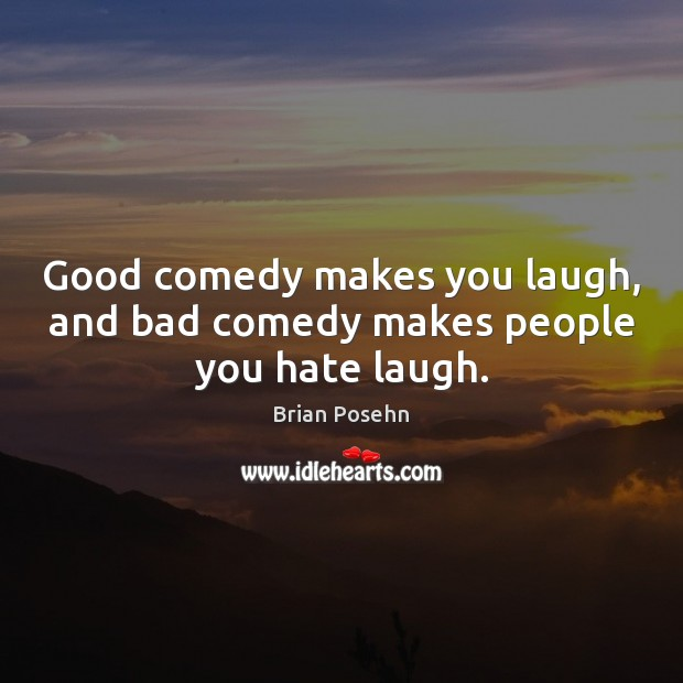Image, Good comedy makes you laugh, and bad comedy makes people you hate laugh.