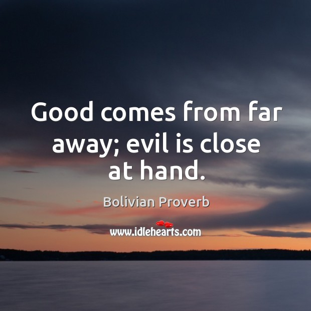 Good comes from far away; evil is close at hand. Bolivian Proverbs Image