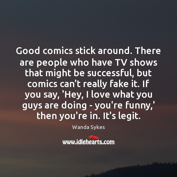 Good comics stick around. There are people who have TV shows that Wanda Sykes Picture Quote
