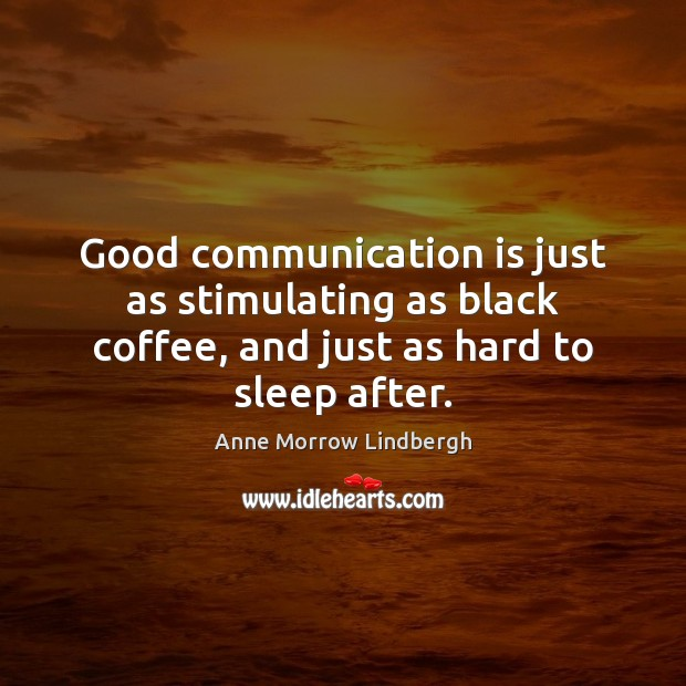 Good communication is just as stimulating as black coffee, and just as Image