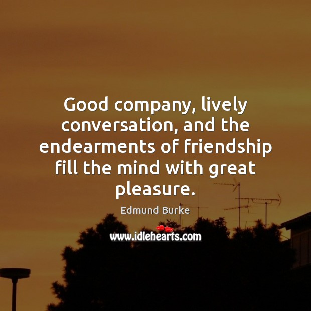 Image, Good company, lively conversation, and the endearments of friendship fill the mind
