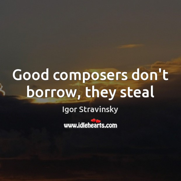 Good composers don't borrow, they steal Igor Stravinsky Picture Quote