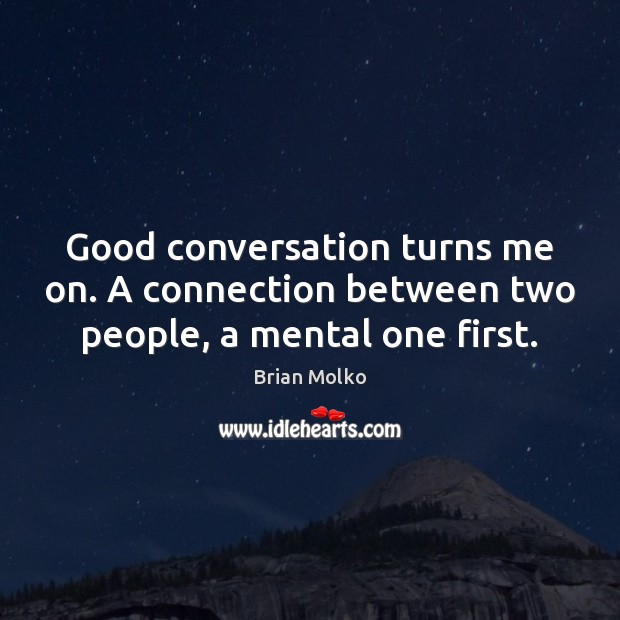 Image, Good conversation turns me on. A connection between two people, a mental one first.