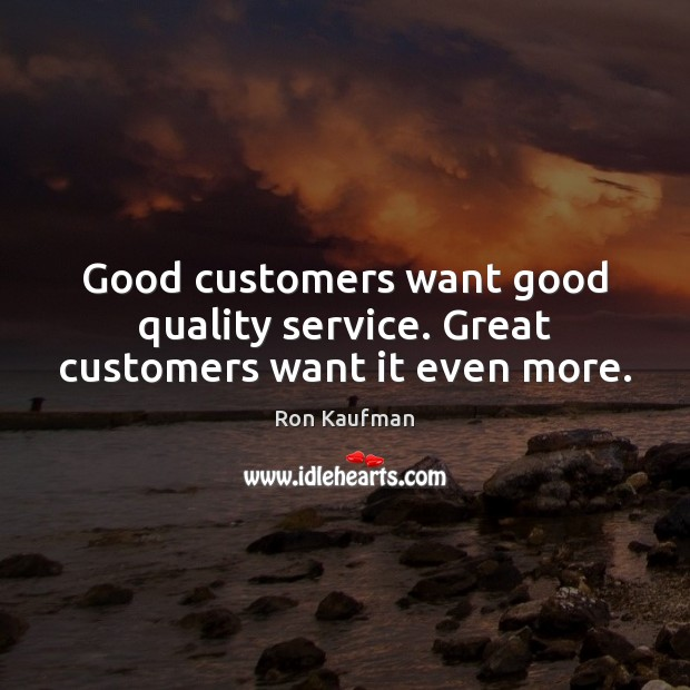 Good customers want good quality service. Great customers want it even more. Ron Kaufman Picture Quote
