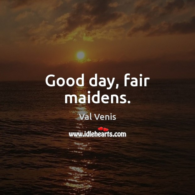 Good day, fair maidens. Image