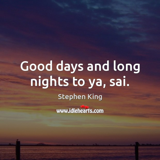 Good days and long nights to ya, sai. Stephen King Picture Quote