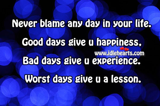 Good Days Give You Happiness, Bad Days Give You Experience.