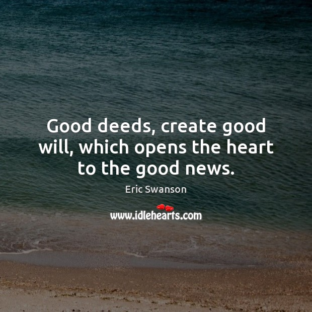Good deeds, create good will, which opens the heart to the good news. Image