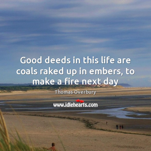 Image, Good deeds in this life are coals raked up in embers, to make a fire next day