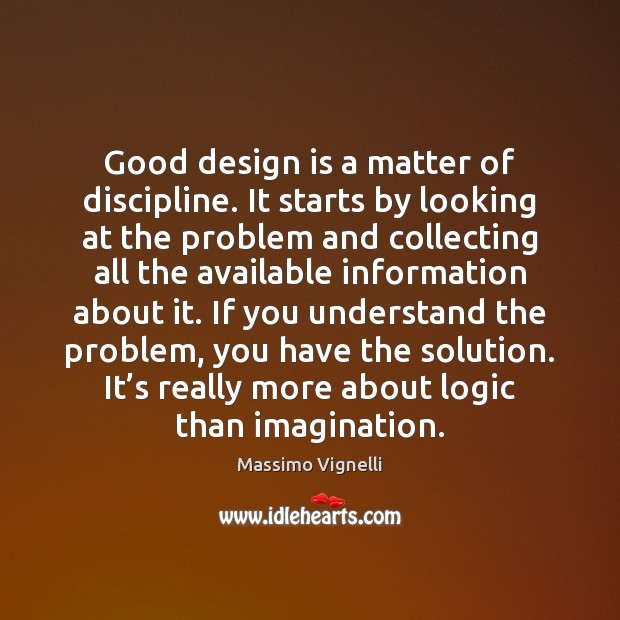 Good design is a matter of discipline. It starts by looking at Logic Quotes Image