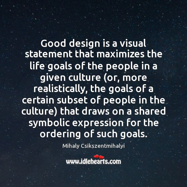 Good design is a visual statement that maximizes the life goals of Mihaly Csikszentmihalyi Picture Quote