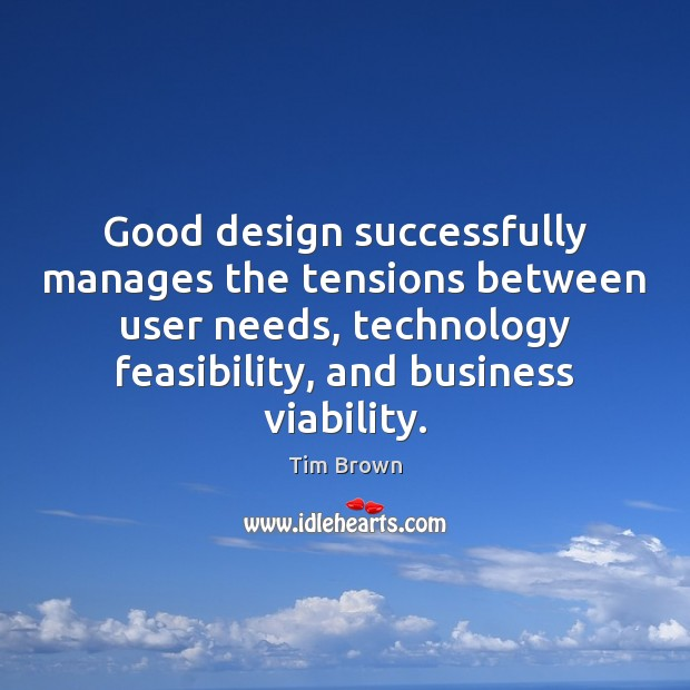 Good design successfully manages the tensions between user needs, technology feasibility, and Design Quotes Image