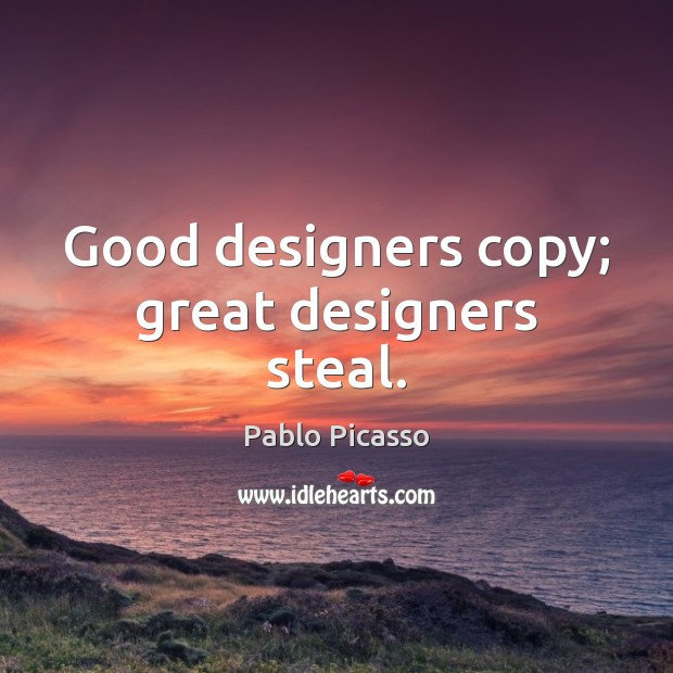 Good designers copy; great designers steal. Image