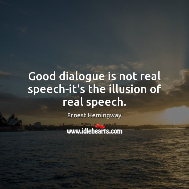 Good dialogue is not real speech-it's the illusion of real speech. Ernest Hemingway Picture Quote