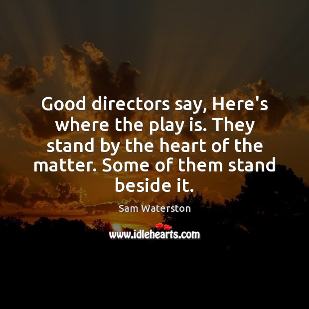 Good directors say, Here's where the play is. They stand by the Sam Waterston Picture Quote