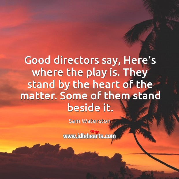 Good directors say, here's where the play is. They stand by the heart of the matter. Some of them stand beside it. Sam Waterston Picture Quote