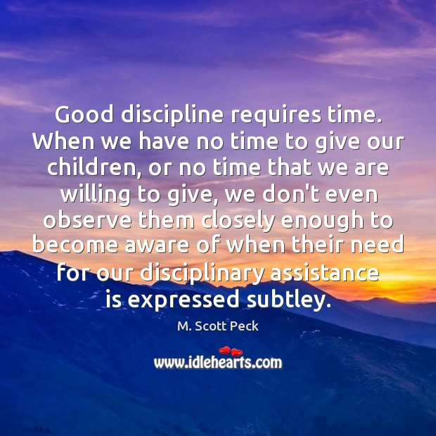 Good discipline requires time. When we have no time to give our M. Scott Peck Picture Quote
