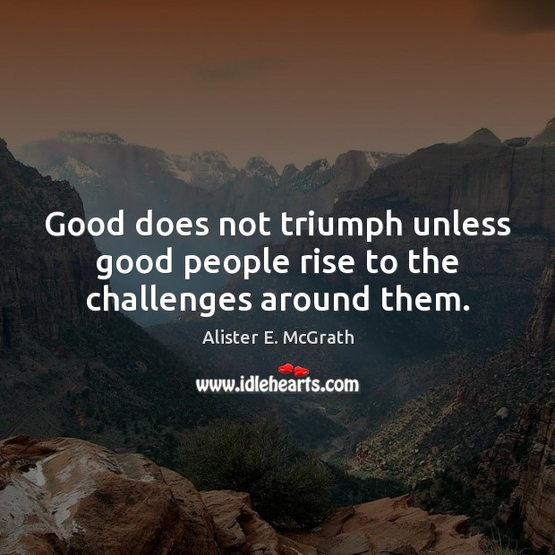 Good does not triumph unless good people rise to the challenges around them. Alister E. McGrath Picture Quote