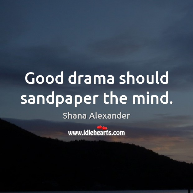 Image, Good drama should sandpaper the mind.