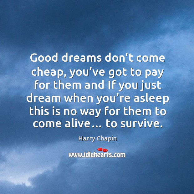 Good dreams don't come cheap, you've got to pay for them and if you just dream Harry Chapin Picture Quote