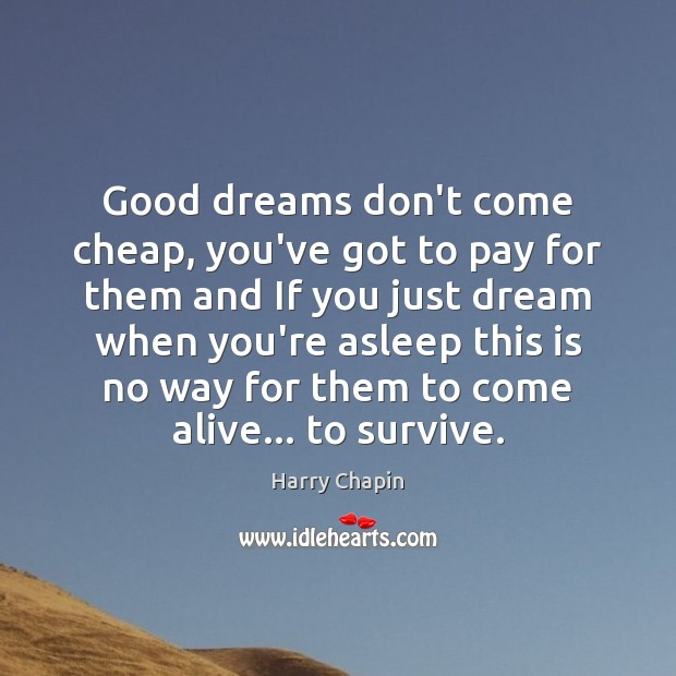 Good dreams don't come cheap, you've got to pay for them and Harry Chapin Picture Quote
