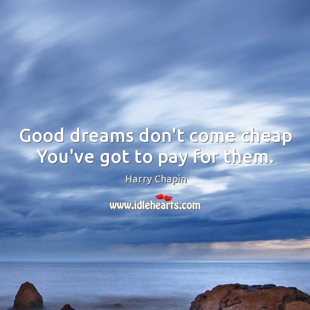 Good dreams don't come cheap You've got to pay for them. Harry Chapin Picture Quote