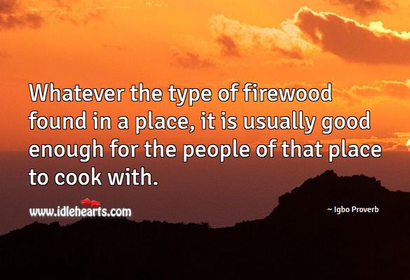Whatever the type of firewood found in a place, it is usually good enough for the people of that place to cook with. Igbo Proverbs Image