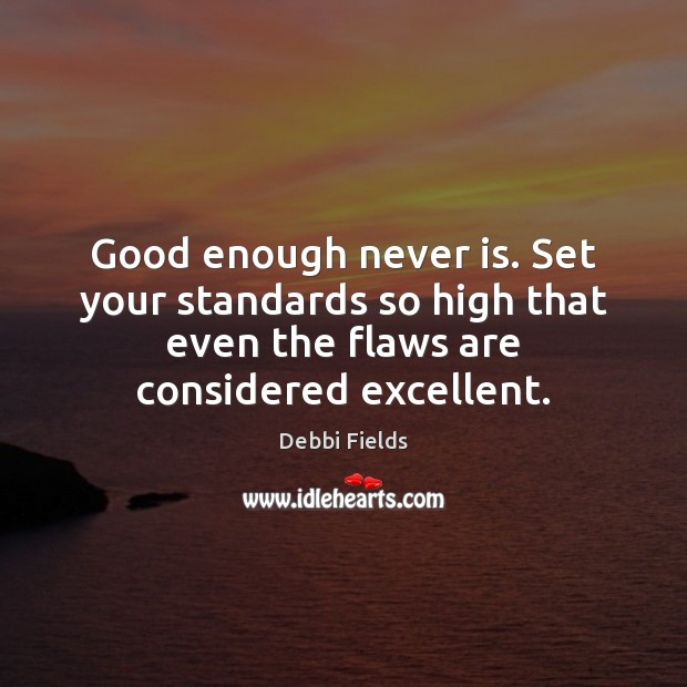Good enough never is. Set your standards so high that even the Image