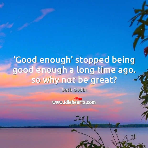 Image, 'Good enough' stopped being good enough a long time ago. so why not be great?