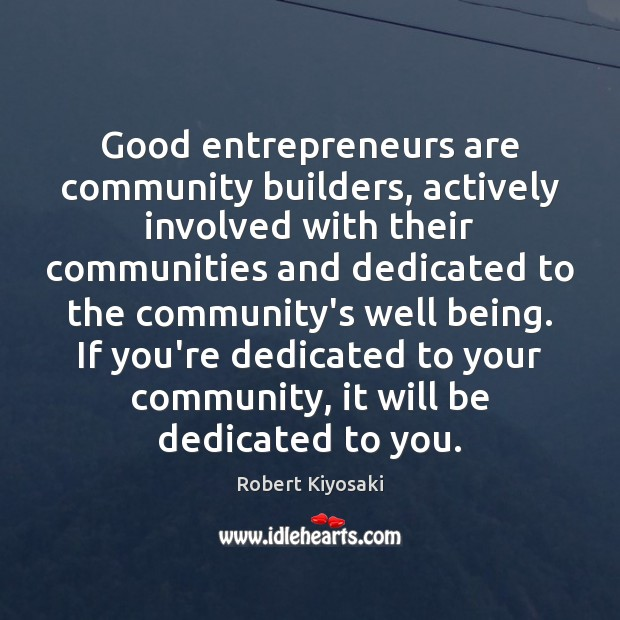 Good entrepreneurs are community builders, actively involved with their communities and dedicated Robert Kiyosaki Picture Quote