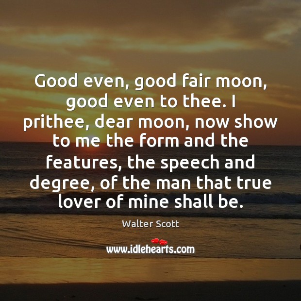 Good even, good fair moon, good even to thee. I prithee, dear Walter Scott Picture Quote