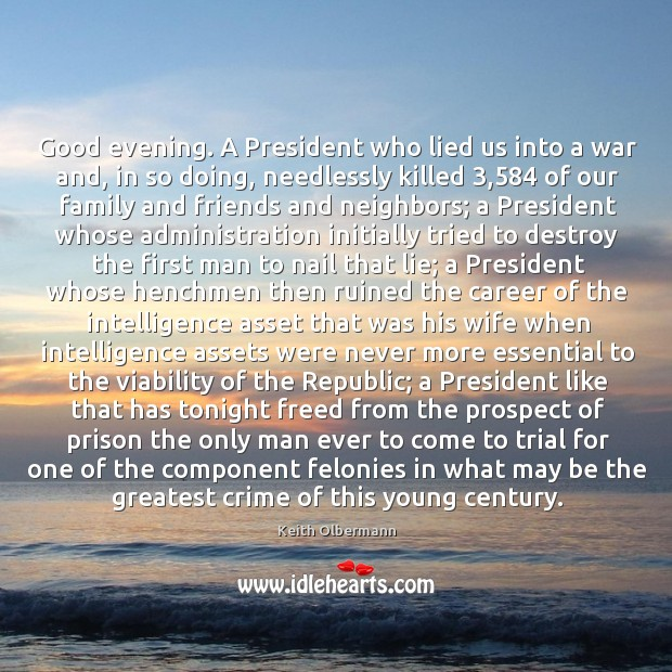 Good evening. A President who lied us into a war and, in Keith Olbermann Picture Quote
