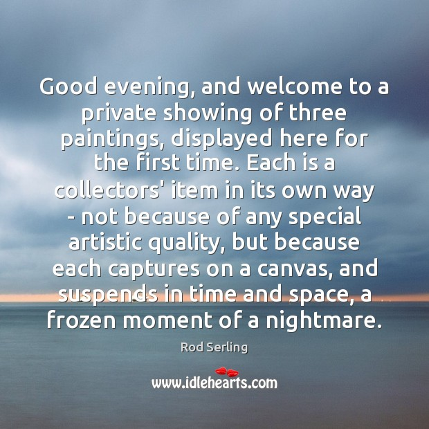Good evening, and welcome to a private showing of three paintings, displayed Rod Serling Picture Quote