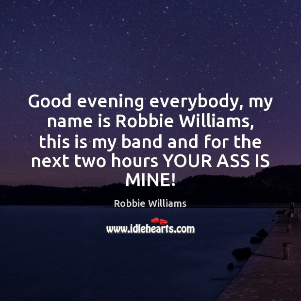 Good evening everybody, my name is Robbie Williams, this is my band Robbie Williams Picture Quote