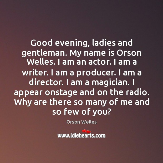 Good evening, ladies and gentleman. My name is Orson Welles. I am Image